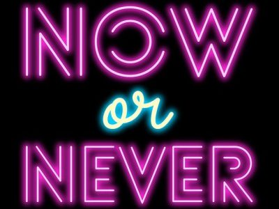 IMAGE: It's now or never. / The sooner the better. / When are you going to do it? If not now, then when? [Now, that's when! / Now is the time!]